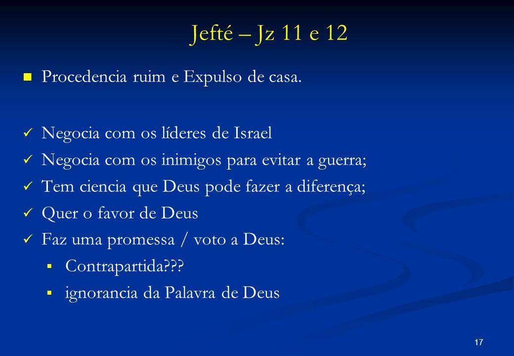 Jefté – Jz 11 e 12   Procedencia ruim e Expulso de casa.   Negocia com os líderes de Israel   Negocia com os inimigos para evitar a guerra;  