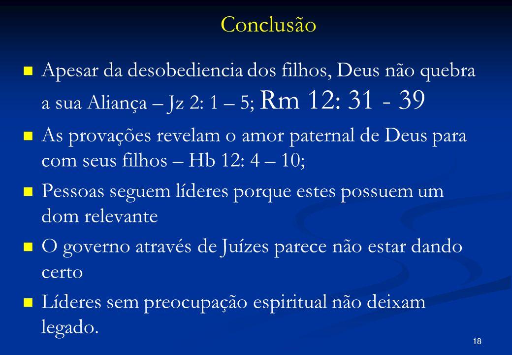 Conclusão   Apesar da desobediencia dos filhos, Deus não quebra a sua Aliança – Jz 2: 1 – 5; Rm 12: 31 - 39   As provações revelam o amor paternal