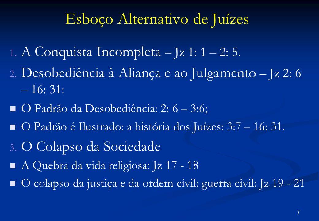 Esboço Alternativo de Juízes 1. 1. A Conquista Incompleta – Jz 1: 1 – 2: 5. 2. 2. Desobediência à Aliança e ao Julgamento – Jz 2: 6 – 16: 31:   O Pa