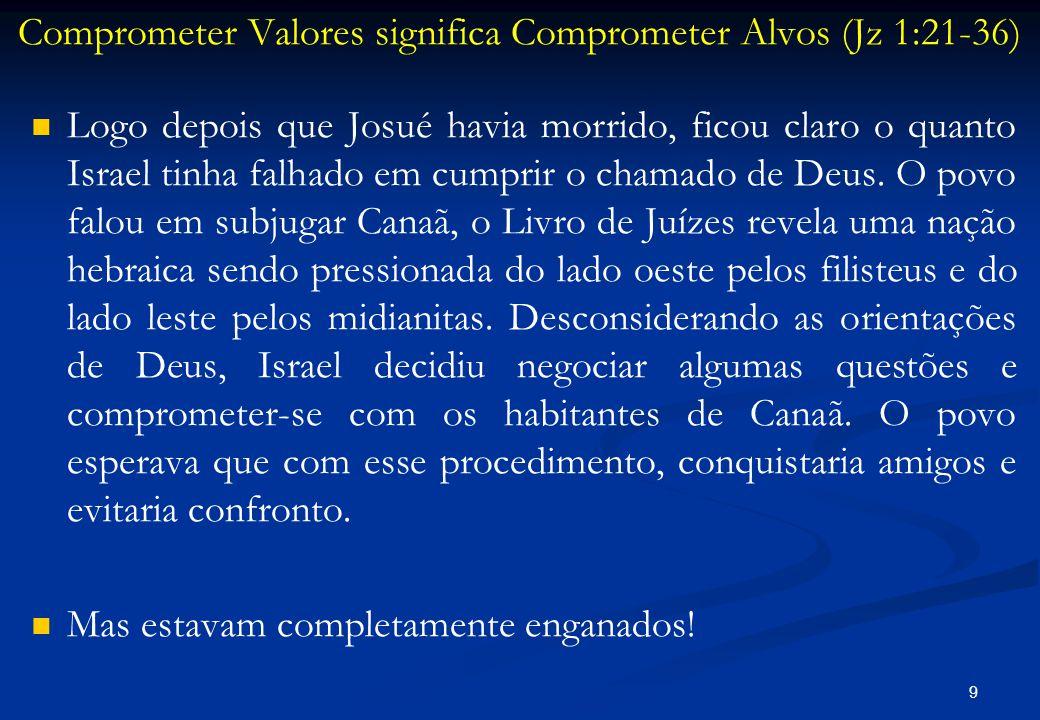 Comprometer Valores significa Comprometer Alvos (Jz 1:21-36)   Logo depois que Josué havia morrido, ficou claro o quanto Israel tinha falhado em cum
