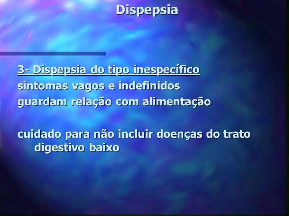 Dispepsia 3- Dispepsia do tipo inespecífico sintomas vagos e indefinidos guardam relação com alimentação cuidado para não incluir doenças do trato dig