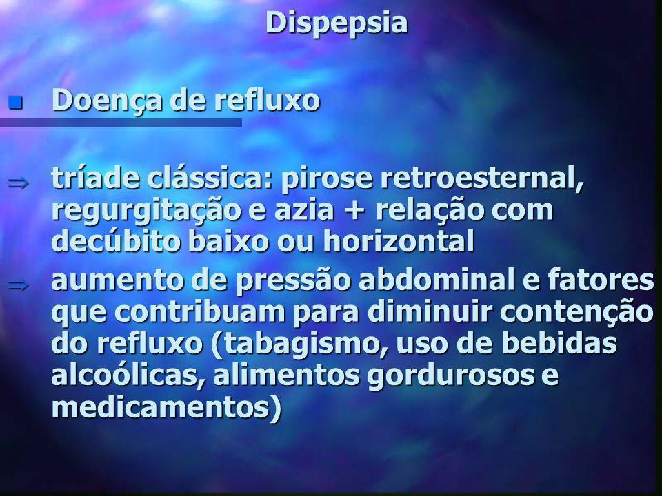 Dispepsia n Doença de refluxo  tríade clássica: pirose retroesternal, regurgitação e azia + relação com decúbito baixo ou horizontal  aumento de pre