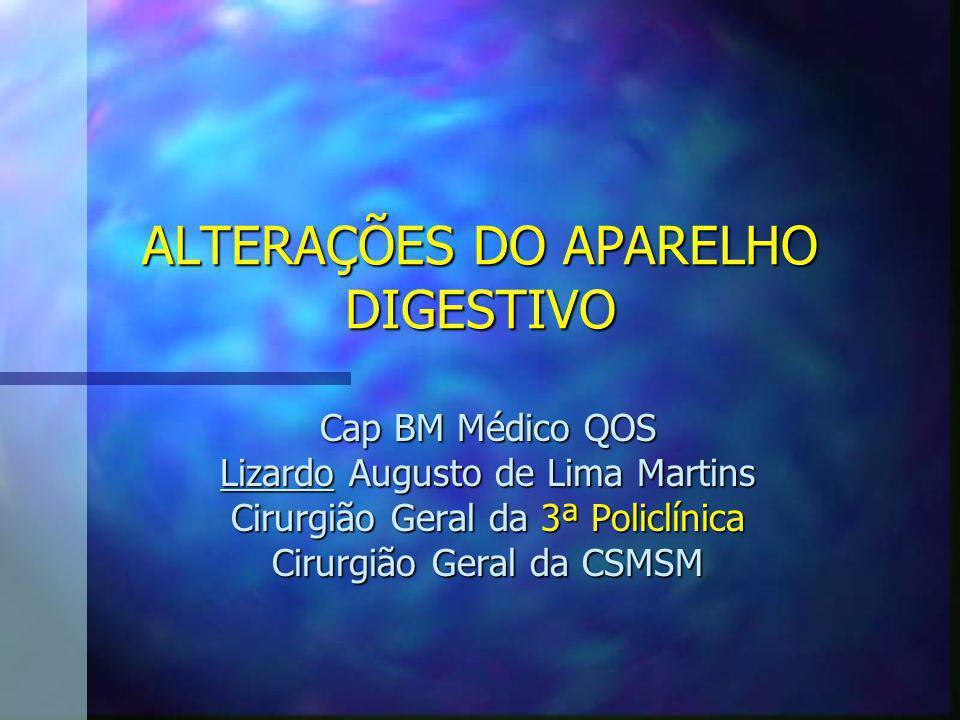 ALTERAÇÕES DO APARELHO DIGESTIVO Cap BM Médico QOS Lizardo Augusto de Lima Martins Cirurgião Geral da 3ª Policlínica Cirurgião Geral da CSMSM
