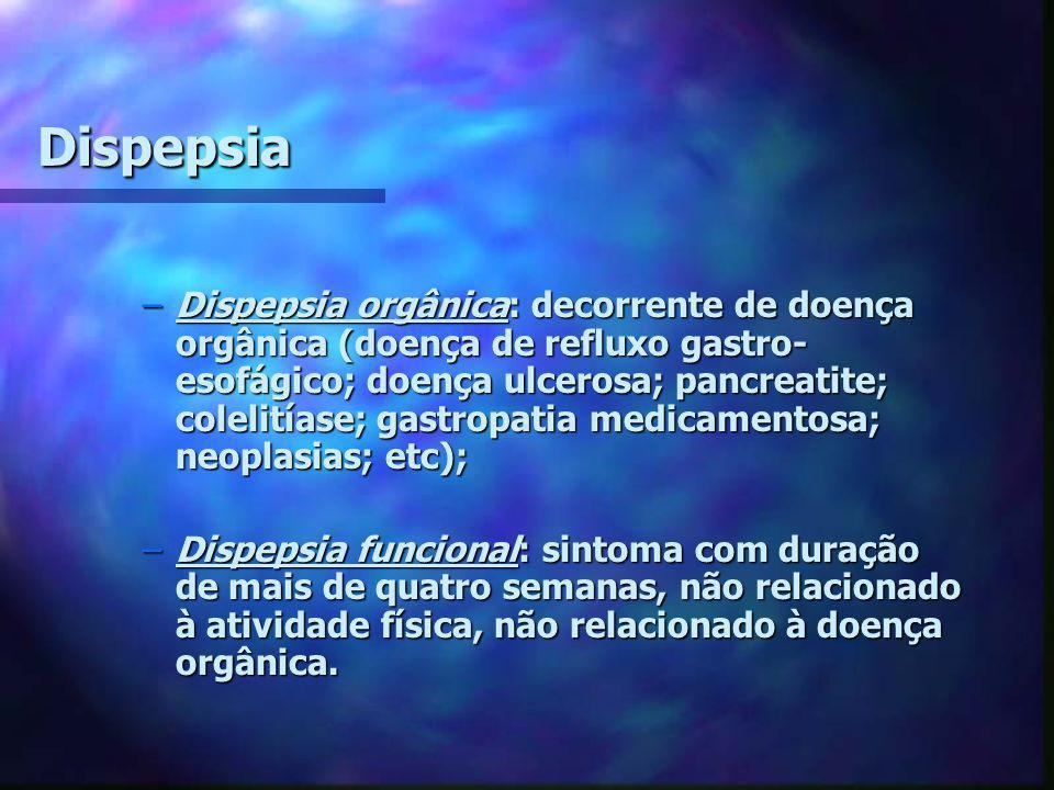 Dispepsia –Dispepsia orgânica: decorrente de doença orgânica (doença de refluxo gastro- esofágico; doença ulcerosa; pancreatite; colelitíase; gastropa