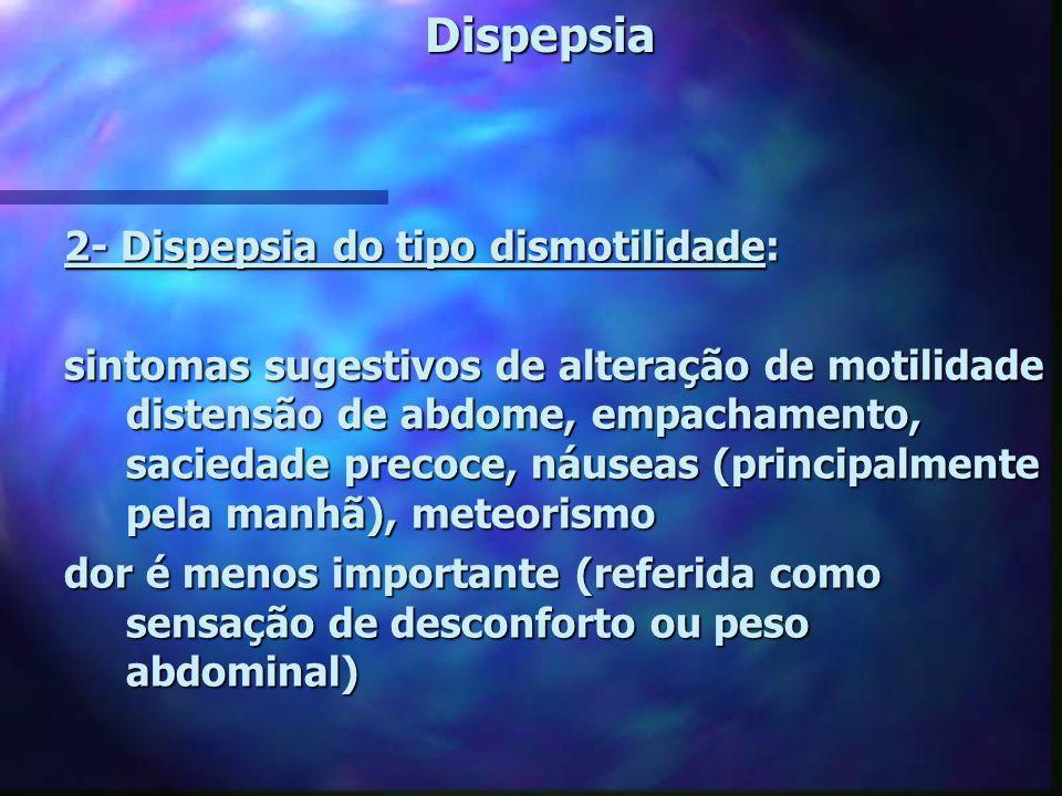 Dispepsia 2- Dispepsia do tipo dismotilidade: sintomas sugestivos de alteração de motilidade distensão de abdome, empachamento, saciedade precoce, náu