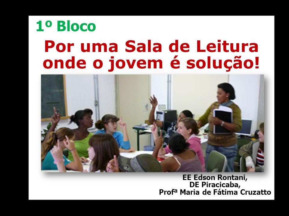 Por uma Sala de Leitura onde o jovem é solução! EE Edson Rontani, DE Piracicaba, Profª Maria de Fátima Cruzatto 1º Bloco