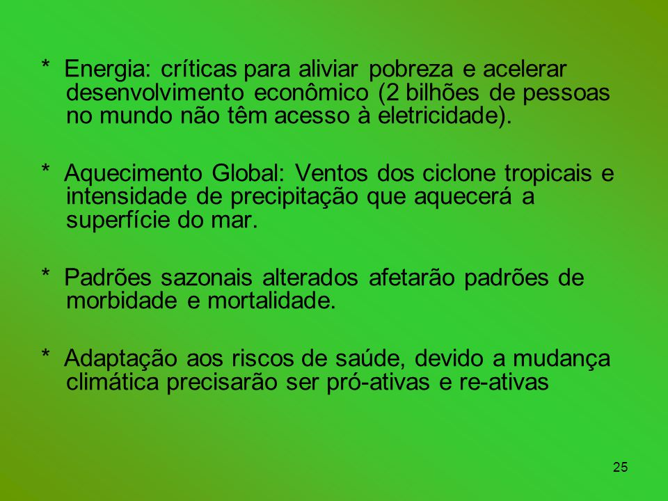 25 * Energia: críticas para aliviar pobreza e acelerar desenvolvimento econômico (2 bilhões de pessoas no mundo não têm acesso à eletricidade).