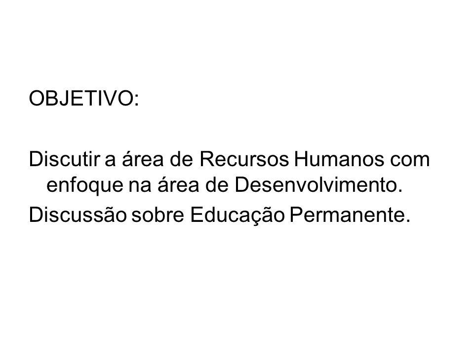 OBJETIVO: Discutir a área de Recursos Humanos com enfoque na área de Desenvolvimento. Discussão sobre Educação Permanente.