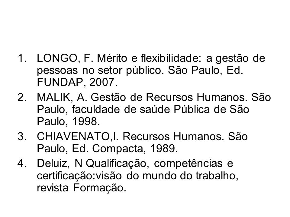 1.LONGO, F. Mérito e flexibilidade: a gestão de pessoas no setor público. São Paulo, Ed. FUNDAP, 2007. 2.MALIK, A. Gestão de Recursos Humanos. São Pau