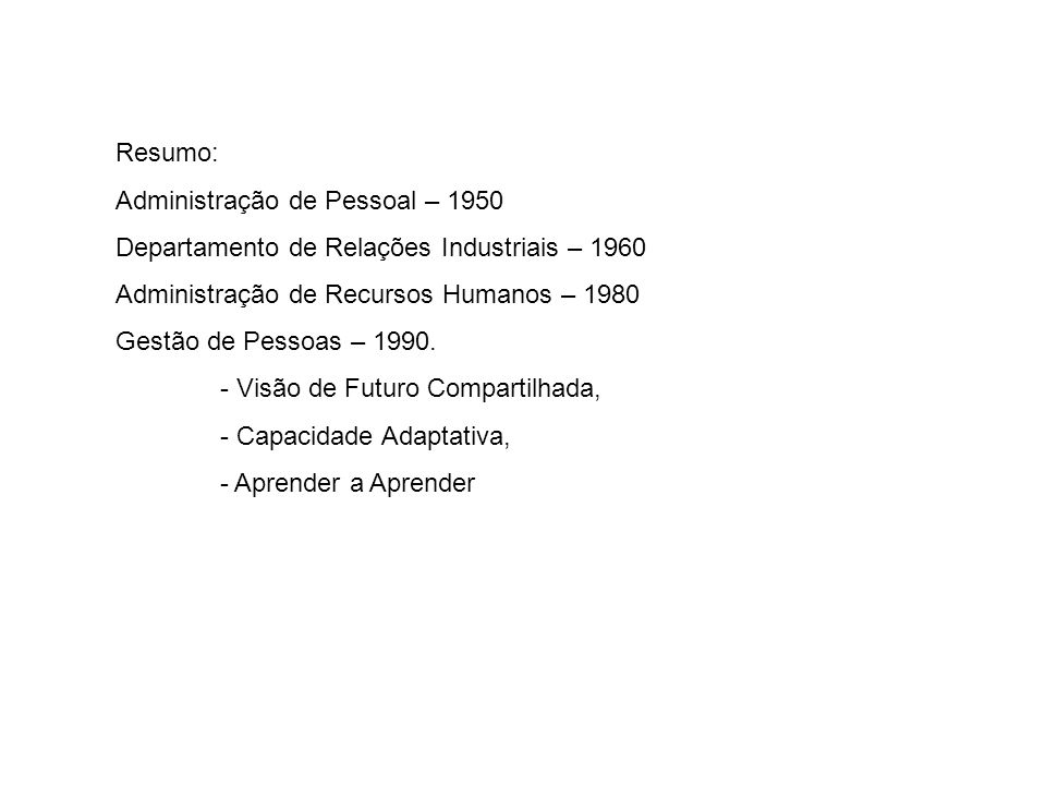Resumo: Administração de Pessoal – 1950 Departamento de Relações Industriais – 1960 Administração de Recursos Humanos – 1980 Gestão de Pessoas – 1990.
