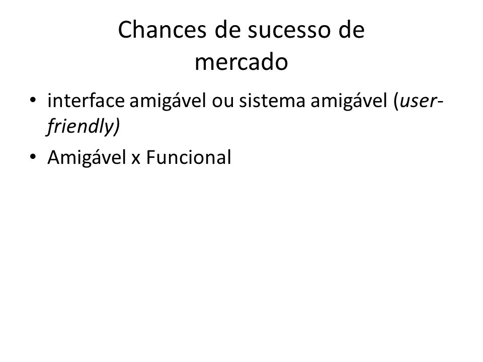 Chances de sucesso de mercado • interface amigável ou sistema amigável (user- friendly) • Amigável x Funcional