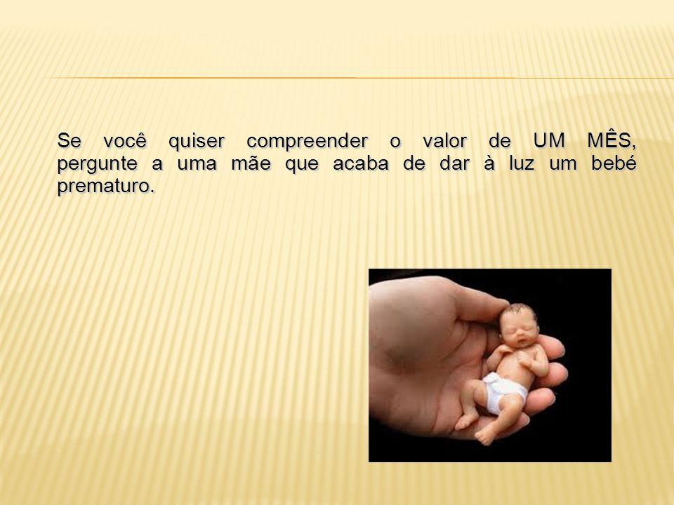 Se você quiser compreender o valor de NOVE MESES, pergunte a uma mãe que acaba de dar à luz um filho.
