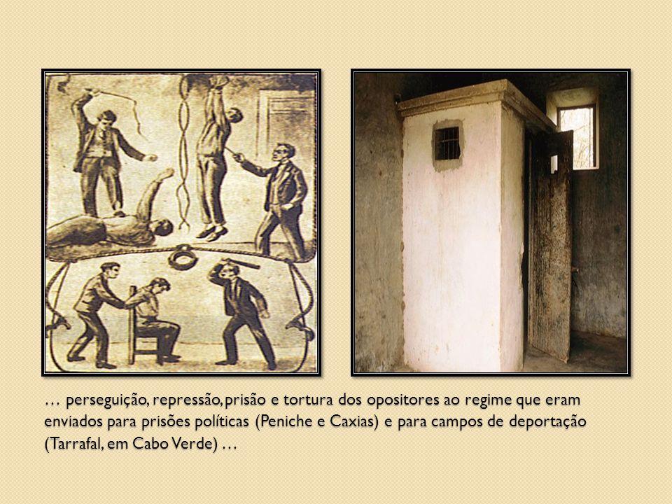 … perseguição, repressão, prisão e tortura dos opositores ao regime que eram enviados para prisões políticas (Peniche e Caxias) e para campos de depor