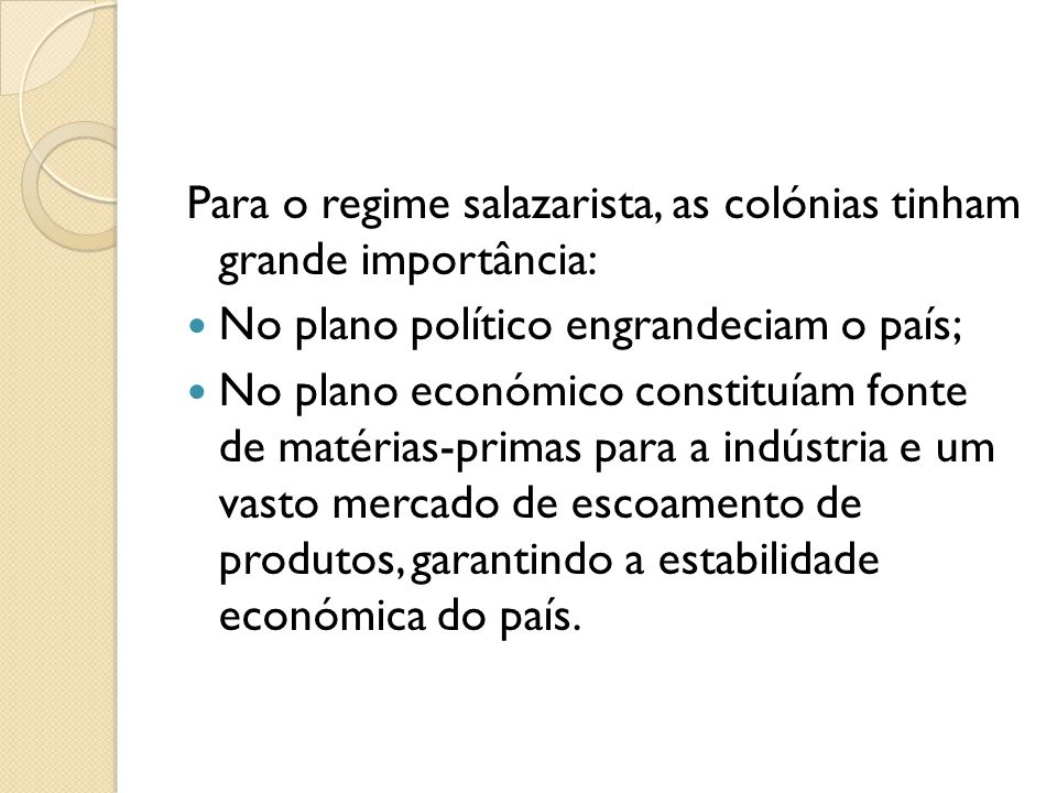 Para o regime salazarista, as colónias tinham grande importância:  No plano político engrandeciam o país;  No plano económico constituíam fonte de m