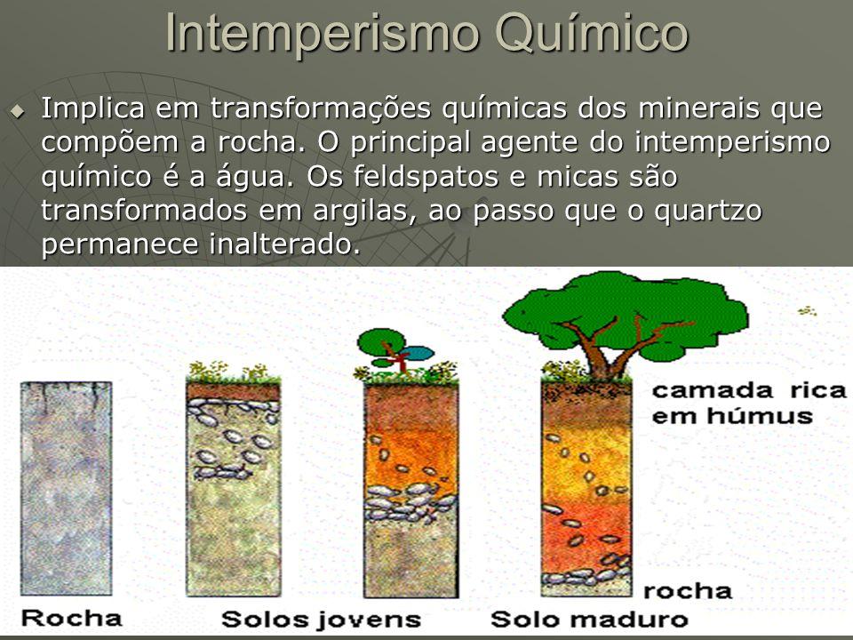 Intemperismo Químico  Implica em transformações químicas dos minerais que compõem a rocha. O principal agente do intemperismo químico é a água. Os fe