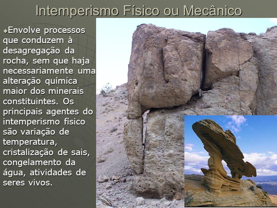 Intemperismo Físico ou Mecânico  Envolve processos que conduzem à desagregação da rocha, sem que haja necessariamente uma alteração química maior dos