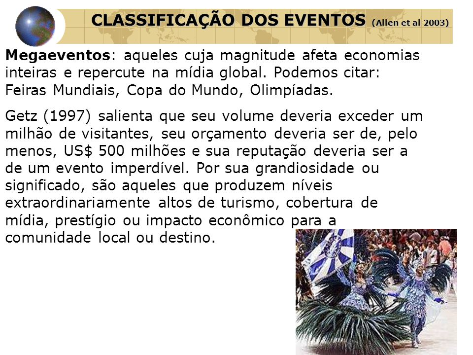 CLASSIFICAÇÃO DOS EVENTOS (Allen et al 2003) Megaeventos: aqueles cuja magnitude afeta economias inteiras e repercute na mídia global. Podemos citar: