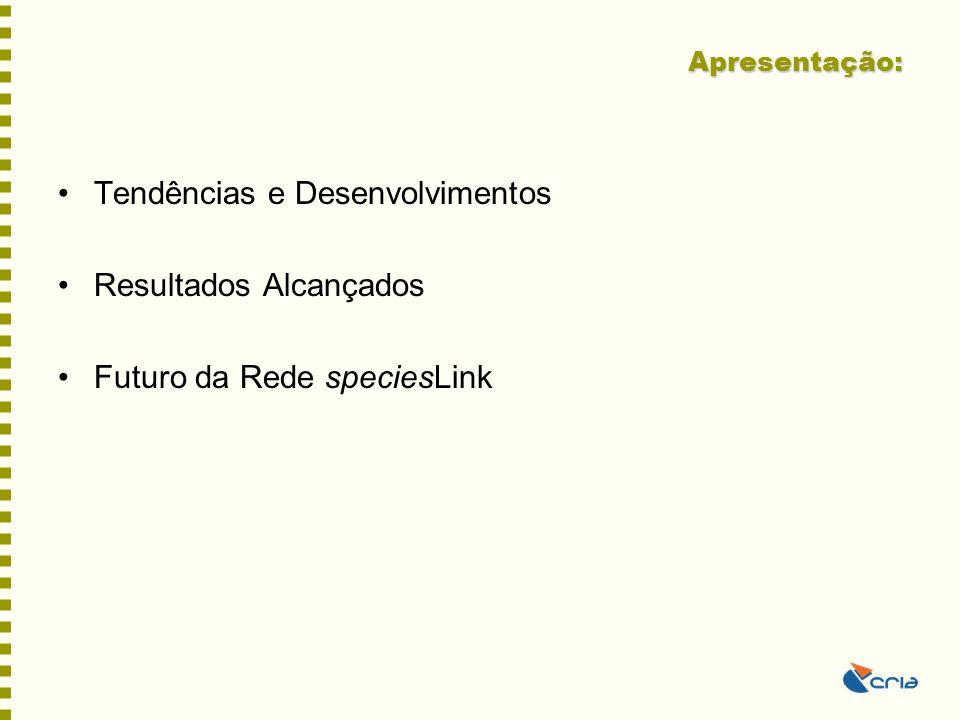 Apresentação: •Tendências e Desenvolvimentos •Resultados Alcançados •Futuro da Rede speciesLink