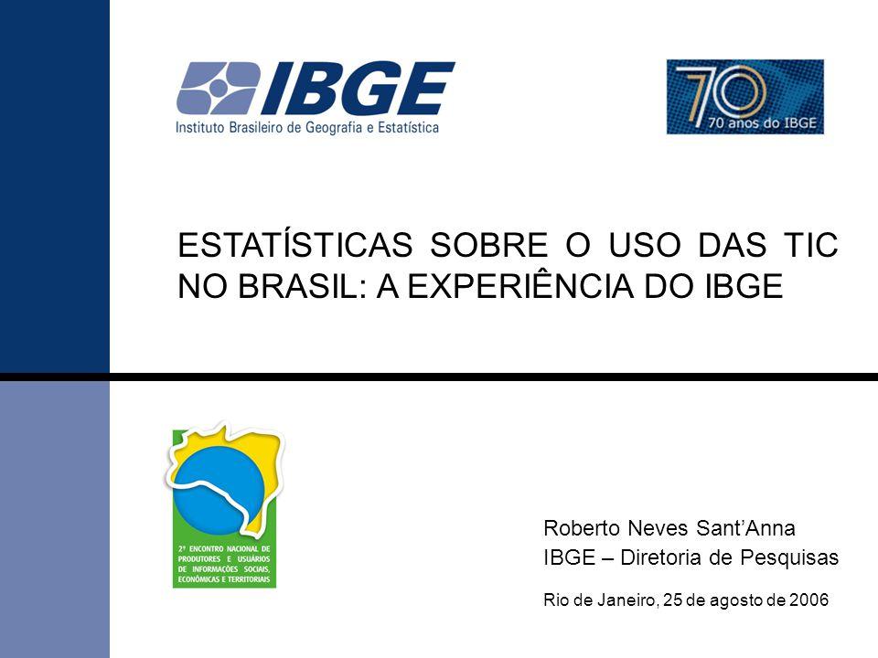 1 Rio de Janeiro, 25 de agosto de 2006 ESTATÍSTICAS SOBRE O USO DAS TIC NO BRASIL: A EXPERIÊNCIA DO IBGE Roberto Neves Sant'Anna IBGE – Diretoria de P