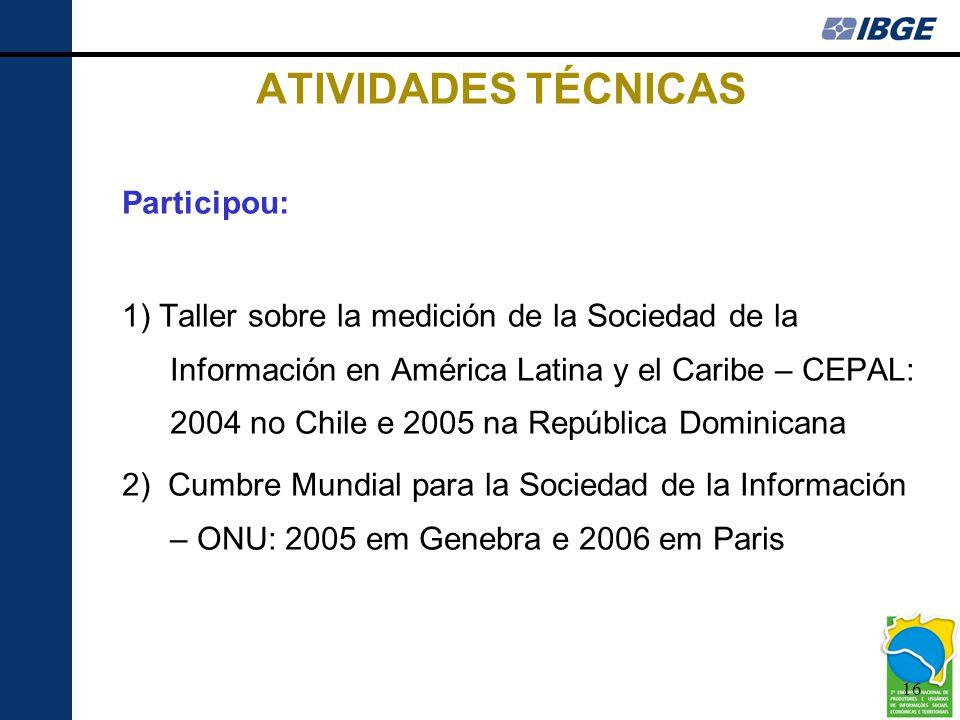 16 ATIVIDADES TÉCNICAS Participou: 1) Taller sobre la medición de la Sociedad de la Información en América Latina y el Caribe – CEPAL: 2004 no Chile e