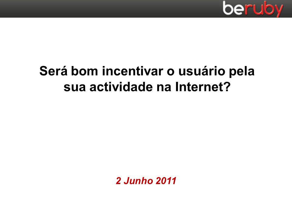 2 Junho 2011 Será bom incentivar o usuário pela sua actividade na Internet