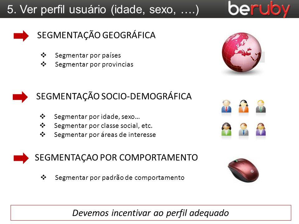5. Ver perfil usuário (idade, sexo, ….)  Segmentar por países  Segmentar por provincias SEGMENTAÇÃO GEOGRÁFICA  Segmentar por idade, sexo…  Segmen