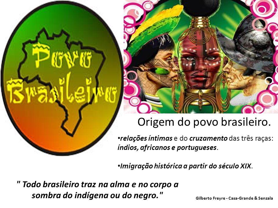 Origem do povo brasileiro. • relações íntimas e do cruzamento das três raças: índios, africanos e portugueses. • Imigração histórica a partir do sécul