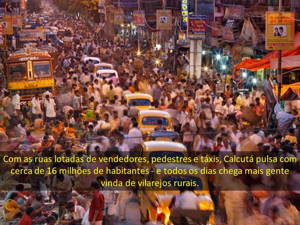 Com as ruas lotadas de vendedores, pedestres e táxis, Calcutá pulsa com cerca de 16 milhões de habitantes - e todos os dias chega mais gente vinda de