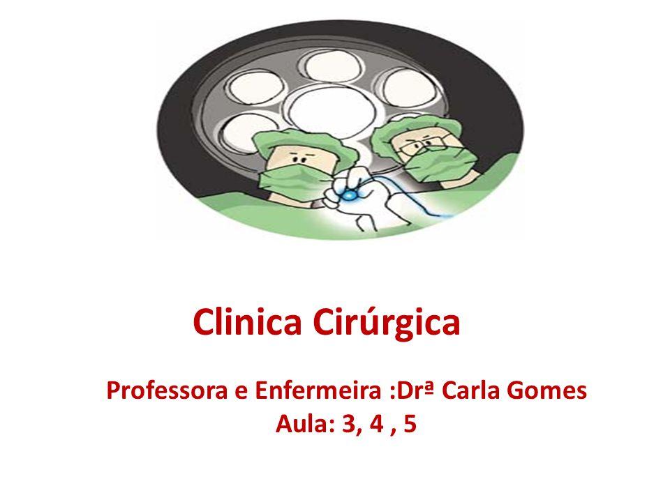 Clinica Cirúrgica Professora e Enfermeira :Drª Carla Gomes Aula: 3, 4, 5