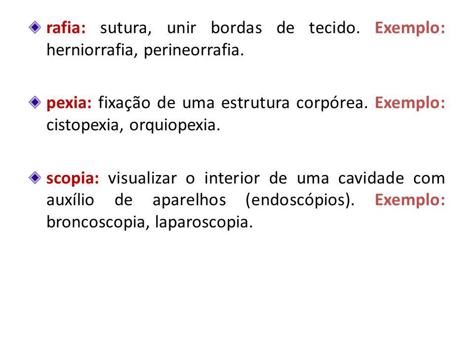 rafia: sutura, unir bordas de tecido. Exemplo: herniorrafia, perineorrafia. pexia: fixação de uma estrutura corpórea. Exemplo: cistopexia, orquiopexia