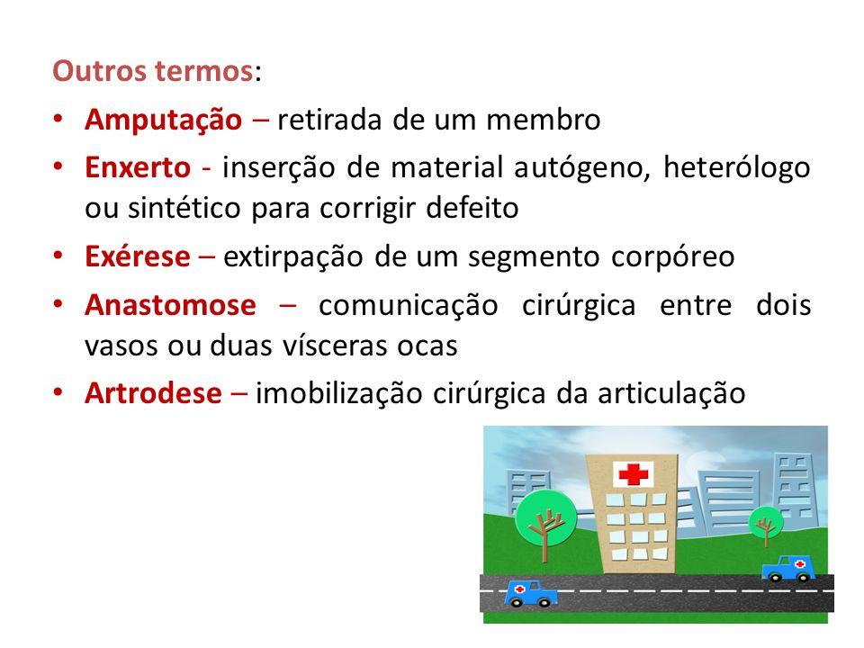 Outros termos: • Amputação – retirada de um membro • Enxerto - inserção de material autógeno, heterólogo ou sintético para corrigir defeito • Exérese