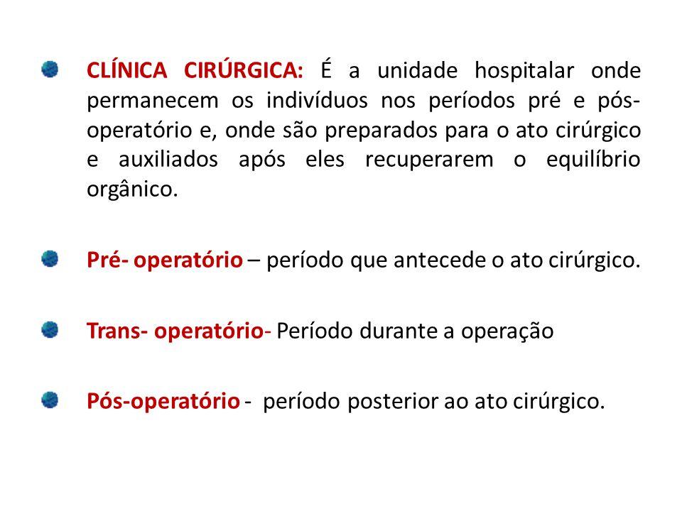 CLÍNICA CIRÚRGICA: É a unidade hospitalar onde permanecem os indivíduos nos períodos pré e pós- operatório e, onde são preparados para o ato cirúrgico