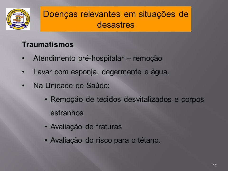 Doenças relevantes em situações de desastres Traumatismos •Atendimento pré-hospitalar – remoção •Lavar com esponja, degermente e água. •Na Unidade de