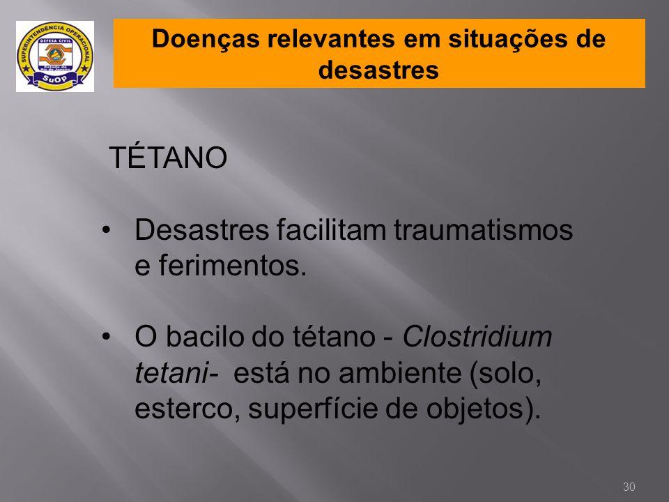 Doenças relevantes em situações de desastres TÉTANO •Desastres facilitam traumatismos e ferimentos. •O bacilo do tétano - Clostridium tetani- está no
