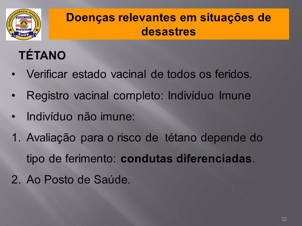 Doenças relevantes em situações de desastres TÉTANO •Verificar estado vacinal de todos os feridos. •Registro vacinal completo: Indivíduo Imune •Indiví