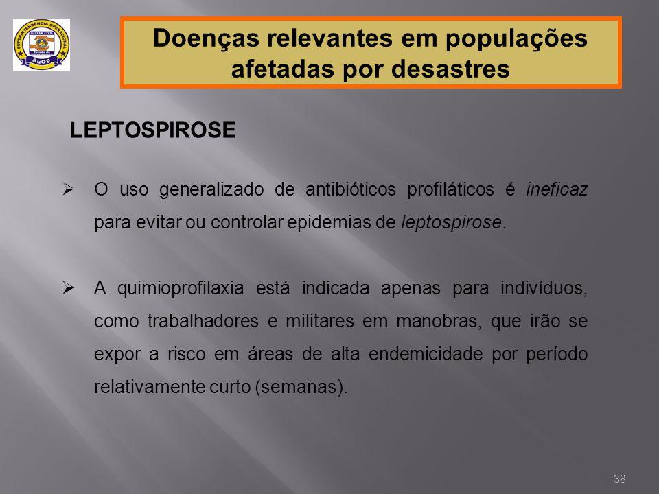Doenças relevantes em populações afetadas por desastres LEPTOSPIROSE  O uso generalizado de antibióticos profiláticos é ineficaz para evitar ou contr