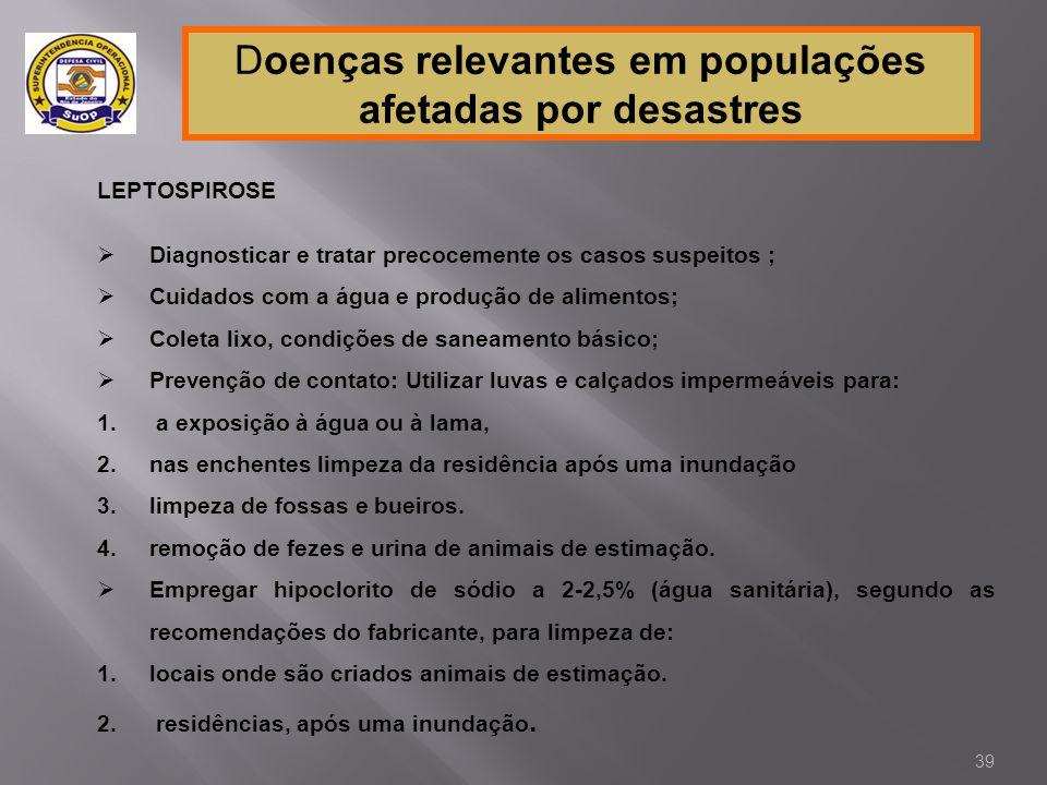 Doenças relevantes em populações afetadas por desastres LEPTOSPIROSE  Diagnosticar e tratar precocemente os casos suspeitos ;  Cuidados com a água e