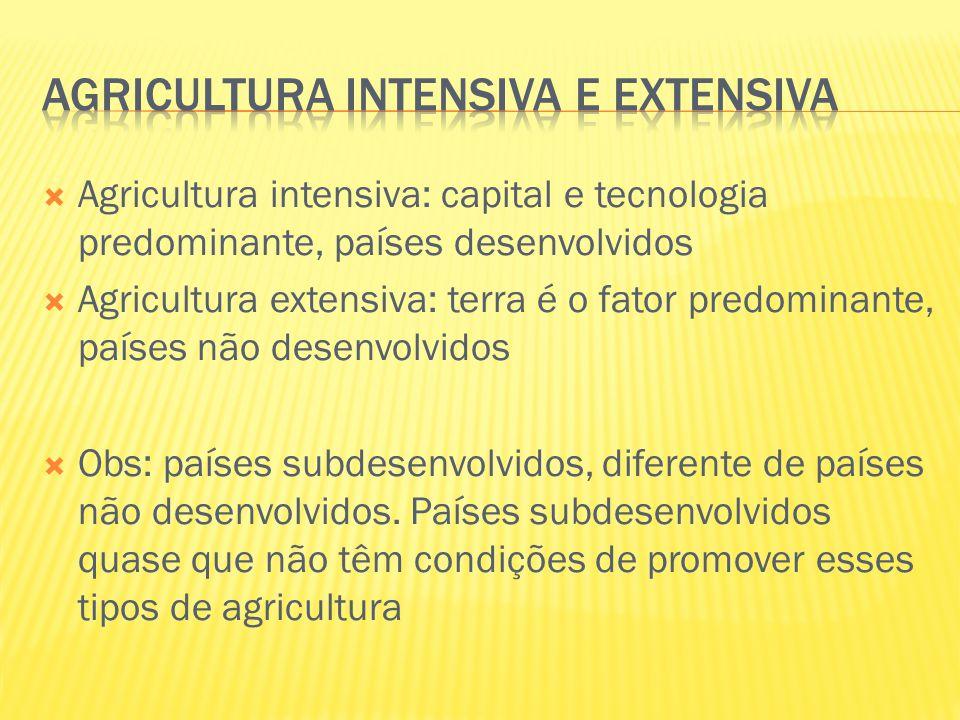  Agricultura intensiva: capital e tecnologia predominante, países desenvolvidos  Agricultura extensiva: terra é o fator predominante, países não des