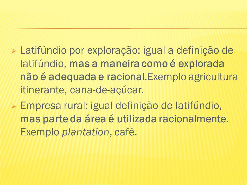  Latifúndio por exploração: igual a definição de latifúndio, mas a maneira como é explorada não é adequada e racional.Exemplo agricultura itinerante,