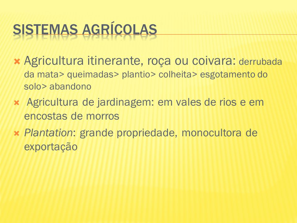  Agricultura itinerante, roça ou coivara: derrubada da mata> queimadas> plantio> colheita> esgotamento do solo> abandono  Agricultura de jardinagem: