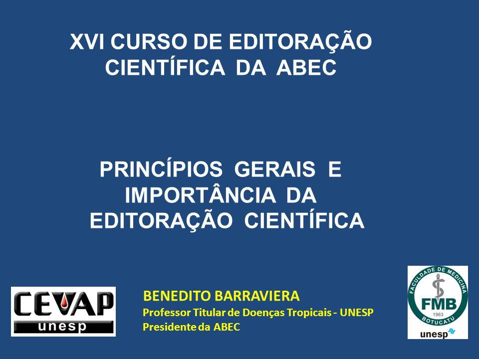 BENEDITO BARRAVIERA Professor Titular de Doenças Tropicais - UNESP Presidente da ABEC XVI CURSO DE EDITORAÇÃO CIENTÍFICA DA ABEC PRINCÍPIOS GERAIS E IMPORTÂNCIA DA EDITORAÇÃO CIENTÍFICA