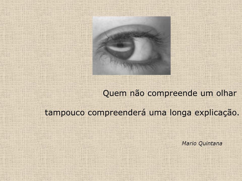 Quem não compreende um olhar tampouco compreenderá uma longa explicação. Mario Quintana