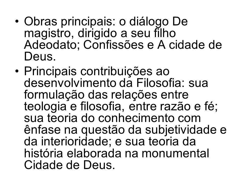 •Obras principais: o diálogo De magistro, dirigido a seu filho Adeodato; Confissões e A cidade de Deus. •Principais contribuições ao desenvolvimento d