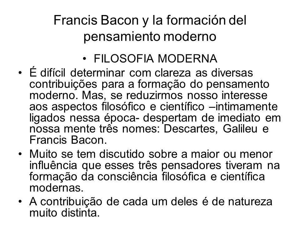 Francis Bacon y la formación del pensamiento moderno •FILOSOFIA MODERNA •É difícil determinar com clareza as diversas contribuições para a formação do pensamento moderno.