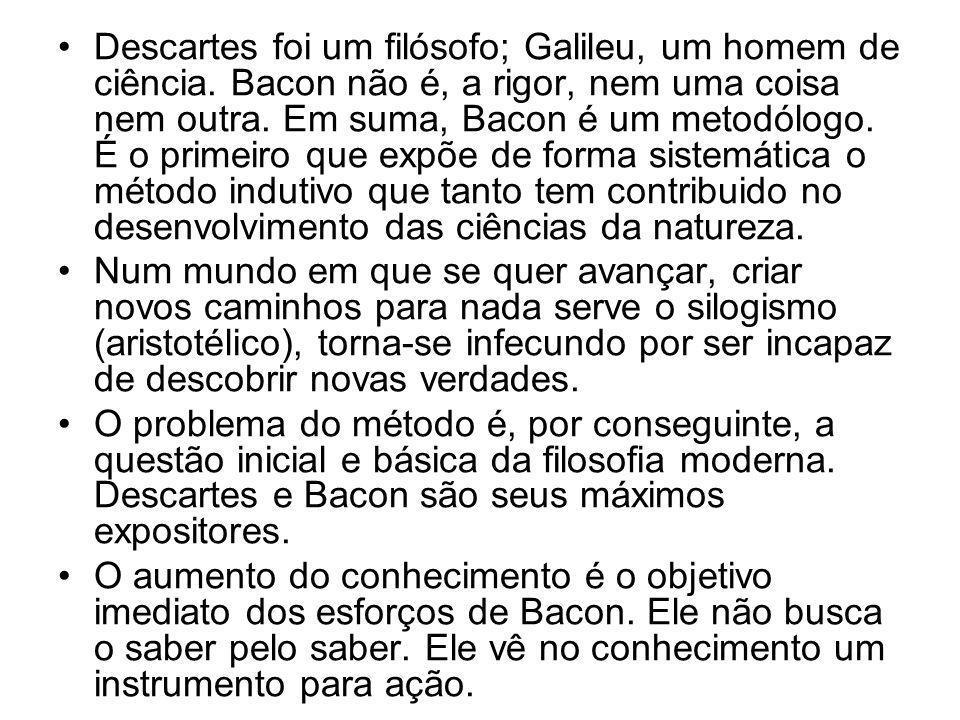 •Descartes foi um filósofo; Galileu, um homem de ciência. Bacon não é, a rigor, nem uma coisa nem outra. Em suma, Bacon é um metodólogo. É o primeiro