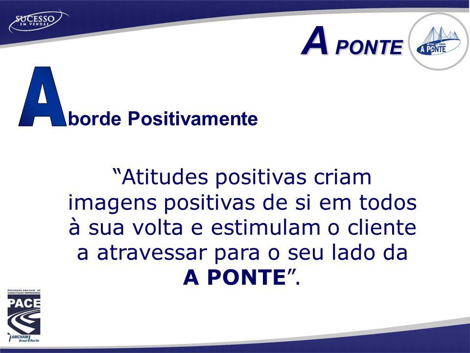 borde Positivamente A PONTE A PONTE Atitudes positivas criam imagens positivas de si em todos à sua volta e estimulam o cliente a atravessar para o seu lado da A PONTE .