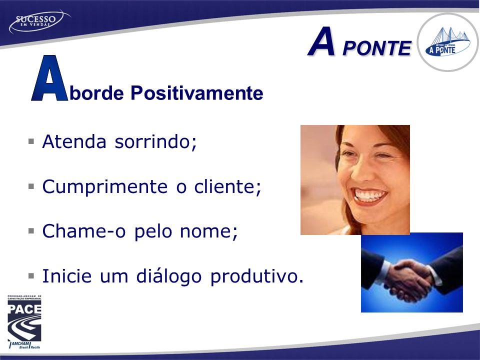  Atenda sorrindo;  Cumprimente o cliente;  Chame-o pelo nome;  Inicie um diálogo produtivo. borde Positivamente A PONTE A PONTE
