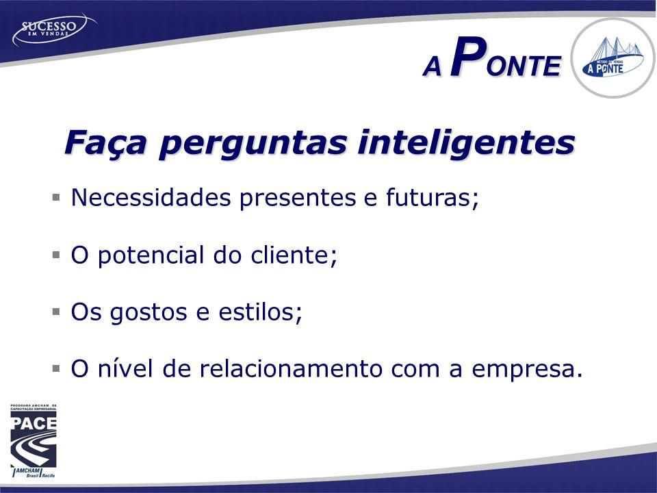  Necessidades presentes e futuras;  O potencial do cliente;  Os gostos e estilos;  O nível de relacionamento com a empresa. Faça perguntas intelig