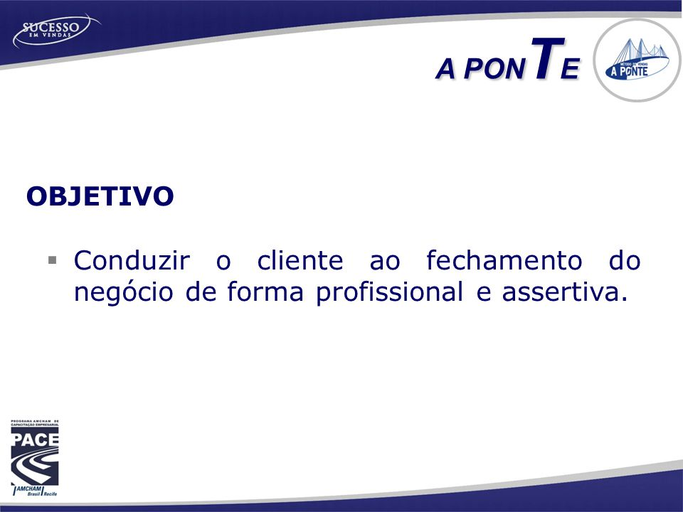 OBJETIVO  Conduzir o cliente ao fechamento do negócio de forma profissional e assertiva. A PON T E