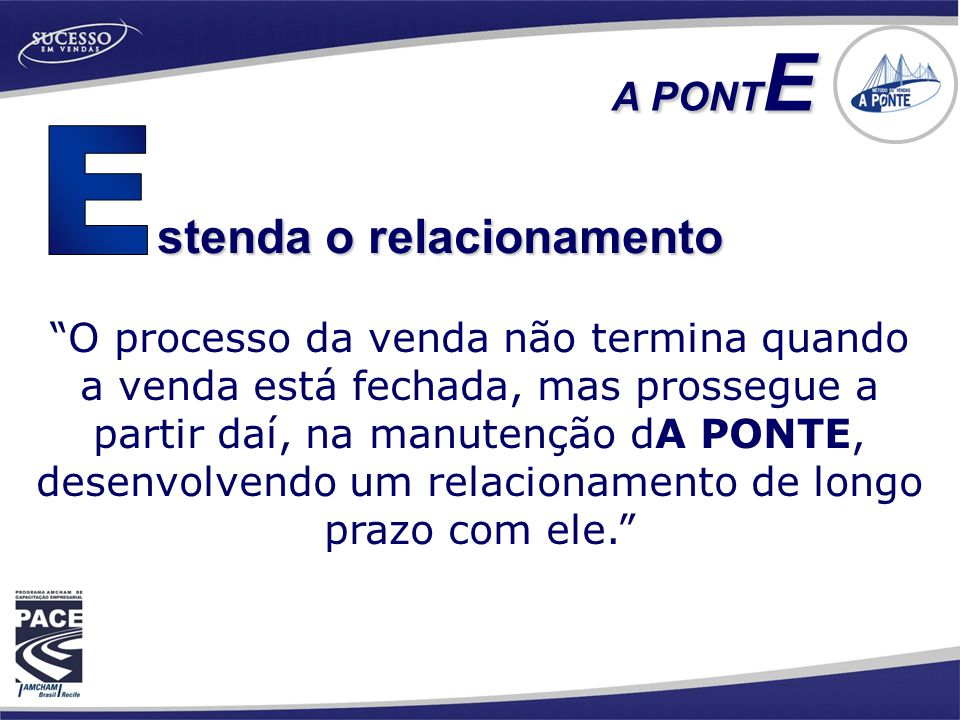 stenda o relacionamento A PONT E O processo da venda não termina quando a venda está fechada, mas prossegue a partir daí, na manutenção dA PONTE, desenvolvendo um relacionamento de longo prazo com ele.